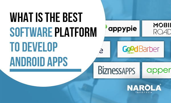 Choose the best software platform to develop remarkable Android apps